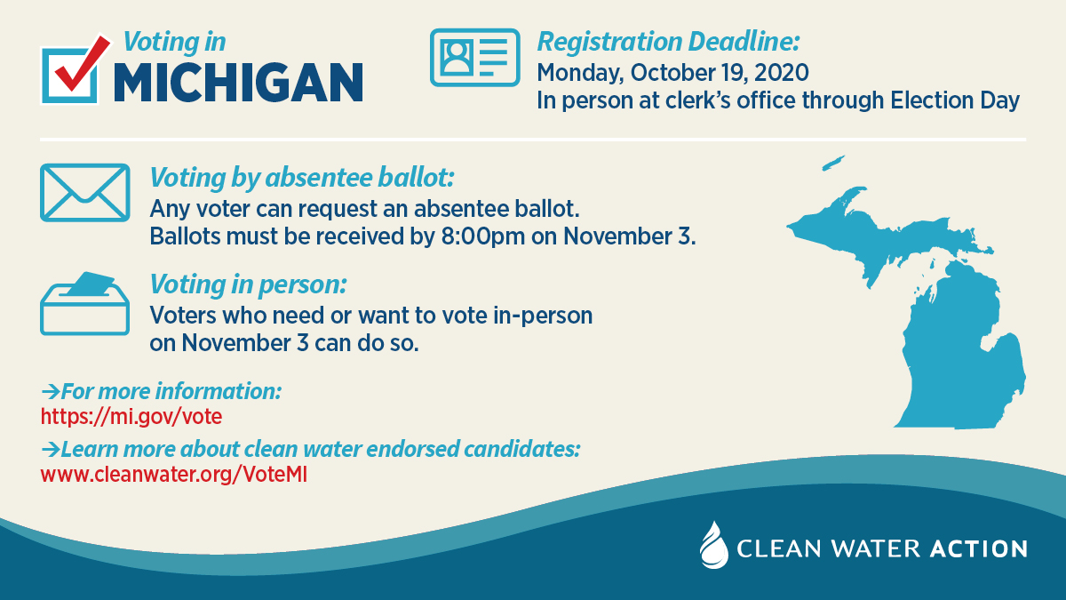 Michigan voter information. Go to mi.gov/vote for voting information, to learn about Clean Water Action endorsed candidates go to cleanwater.org/voteMI